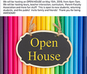 Open House- We will be hosting an open house on May 15, 2019, from 4:00 p.m. until 7:00 p.m. We will be hosting tours, teacher interaction, curriculum, Parent-Faculty Association, and more fun stuff! This is open to new students, returning students, and the public! Please feel free to invite family and friends. Thank you for being awesome!