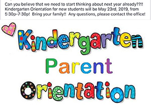 Kindergarten Parent Orientation - Can you believe that we need to start thinking about next year already? Kindergarten orientation for new students will be on May 23, 2019, from 5:30 p.m. until 7:30 p.m. For any questions, please contact the office