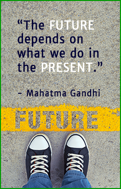 The future depends on what we do in the present. - Mahatma Gandhi