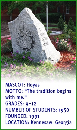 Mascot - Hoyas. Motto - The tradition begins with me. Grades - 9 to 12. Number of students - 1950. Founded - 1991. Location - Kennesaw, Georgia.