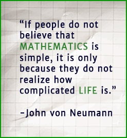 If people do not believe that mathematics is simple, it is only because they do not realize how complicated life is. - John von Neumann