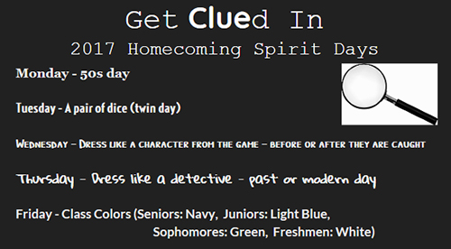 Get Clued In - 2017 Homecoming Spirit Days: Monday - 50s day. Tuesday - A pair of dice (twin day). Wednesday - Dress like a character from the game, before of after they are caught. Thursday - Dress like a detective, past or modern day. Friday - Class colors: Seniors, navy. Juniors, light blue. Sophomores, green. Freshmen, White.