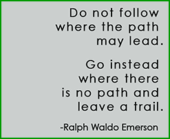 Do not follow where the path may lead. Go instead where there is no path and leave a trail. Ralph Waldo Emerson.