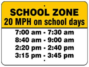 School Zone. 20 MPH on school days. 7:00am-7:30am. 8:40am-9:00am. 2:20pm-2:40pm. 3:15pm-3:45pm.