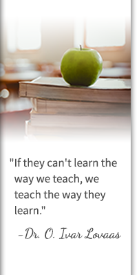 If they can't learn the way we teach, we teach the way they learn. - Dr. O. Ivar Lovaas