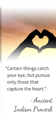 Certain things catch your eye, but pursue only those that capture the heart. - Ancient Indian Proverb