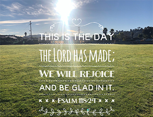 This is the day that the Lord has made; we will rejoice and be glad in it. Psalms 118:24