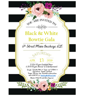 You Are Invited to Black & White Bowtie Gala 6th Street Plaza, Buckeye, AZ , Saturday April 13, 2019, 5:30-6:30pm Cocktail Hour, 6:30-10pm Dinner and Entertainment, Single Ticket $60, Table of 8 $500,