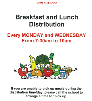 New Changes Breakfast and Lunch Distribution Every Monday and Wednesday from 7:30am to 10am. If you are unable to pick up meals during the distribution time/day, please call the school to arrange a time for pick up.