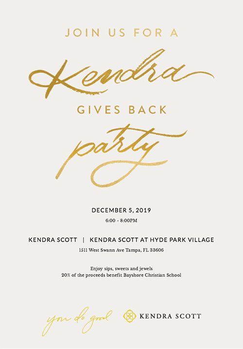 Join us for a Kendra Gives Back Party! December 5, 2019. 6:00-8:00pm. Kendra Scott. Kendra Scott at Hyde Park Village. 1511 West Swann Ave, Tampa, FL 33606. Enjoy sips, sweets and jewels. 20% of the proceeds benefit Bayshore Christian School.