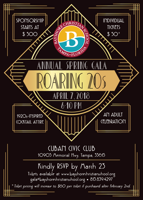 Bayshore Christian School. Tampa, Florida. Annual Spring Gala Roaring 20s. April 7, 2018, 6 pm - 10 pm. Cuban Civic Club: 10905 Memorial Hwy, Tampa, 33615. Kindly RSVP by March 23. Tickets available at www.bayshorechristianschool.org. Email: Gala@bayshorechristianschool.org. Telephone number: 813.839.4297. Sponsorship starts at $500. Individual tickets $50* Ticket pricing will increase to $60 per ticket if purchased after February 2nd. 1920s inspired cocktail attire. An adult celebration.