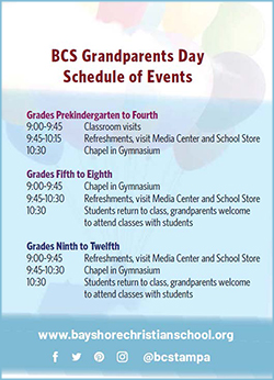 BCS Grandparents Day. Schedule of Events. Grades Prekindergarten to Fourth. 9:00-9:45 classroom visits. 9:45-10:15 Refreshments, visit media center and school store. 10:30 Chapel in gymnasium. Grades fifth to eighth. 9:00-9:45 Chapel in gymnasium. 9:45-10:30 Refreshments, media center and school store. 10:30 students return to class, grandparents welcome to attend classes with students. Grades ninth to twelfth 9:00-9:45 refreshments, visit media center and school store. 9:45-10:30 Chapel in gymnasium. 10:30 students return to class, grandparents welcome to attend classes with students.