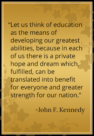 Let us think of education as the means of developing our greatest abilities, because in each of us there is a private hope and dream which, fulfilled, can be translated into benefit fro everyone and greater strength for our nation. - John F. Kennedy