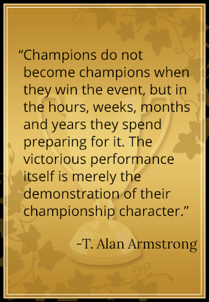 Champions do not become champions when they win the event, but in the hours, weeks, months and years they spend preparing for it. The victorious performance itself is merely the demonstration of their championship character. - T. Alan Armstrong