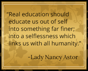 Real education should educate us out of self into something far finer; into a selflessness which links us with all humanity. - Lady Nancy Astor