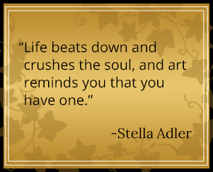 Life beats down and crushes the soul, and art reminds you that you have one. - Stella Adler
