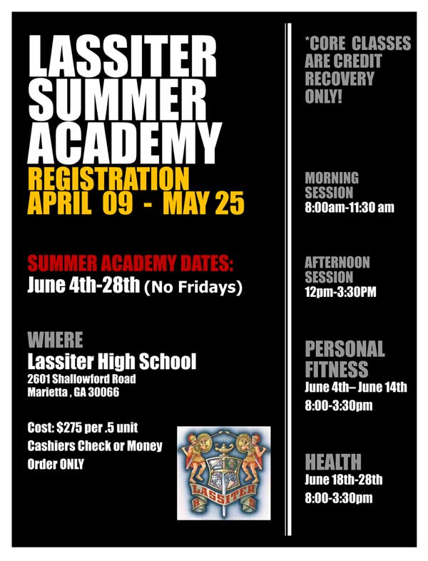 Summer Academy Flyer - Where: Lassiter High School 2601 Shallowford Road, Marietta, GA 30065. Cost: $275 per .5 unit. Cashiers check or Money Order Only. Core classes are credit recovery only! Morning session: 8am-11:30am; Afternoon session: 12pm-3:30pm; Personal fitness: June 4th-14th 8am-3:30pm; Health: June 16t-28th 8am-3:30pm.