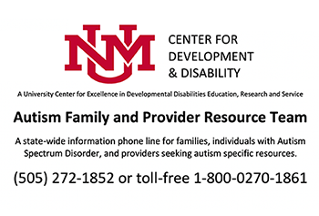 UNM Center for Development and Disability. A University Center for Excellence in Developmental Disabilities Edcucation, Research and Service. Autism Family and Provider Resource Team. A state-wide information phone line for families, individuals with Autism Spectrum Disorder, and providers seeking autism specific resources. 505-575-1852 or toll-free 1-800-0270-1861.