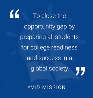 To close the opportunity gap by preparing all students for college readiness and success in a global society --AVID Mission