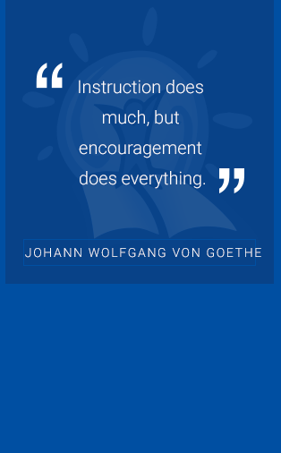 """Instruction does much, but encouragement does everything."" -Johann Wolfgang Von Goethe"