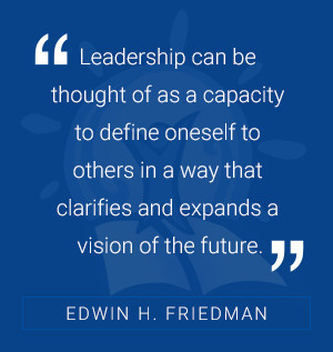 Leadership can be thought of as a capacity to define oneself others in way that clarifies and expands vision the future. -Edwin Friedman