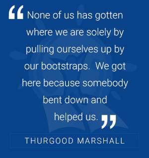 None of us has gotten where we are solely by pulling ourselves up by our bootstraps. We got here because somebody bent down and helped us. -Thurgood Marshall
