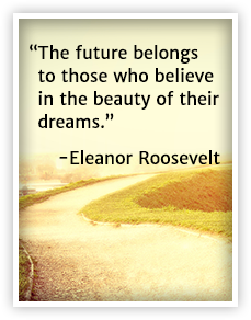 The future belongs to those who believe in the beauty of their dreams. Eleanor Roosevelt