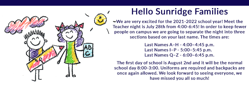 Hello Sunridge Families School starts online on August 17, 2020! Let the learning begin! Virtual meet the teacher night is August 13, 2020, from 4:00–5:30 p.m. We have set up a virtual help desk to serve you as we begin our online adventure. Please see the button to the left! We also have a live help desk during school hours. Feel free to call (623) 707-4692 for technical support!