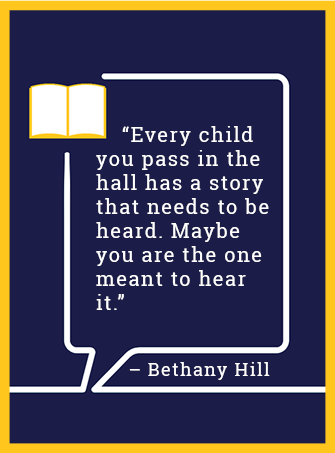 Every child you pass in the hall has a story that needs to be heard. Maybe you are the one meant to hear it. - Bethany Hill