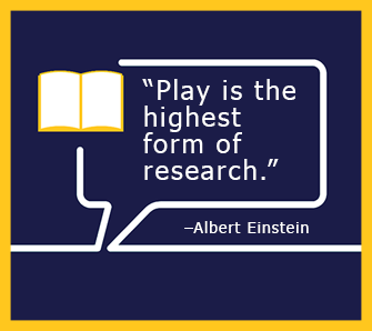 Play is the highest form of research. - Albert Einstein