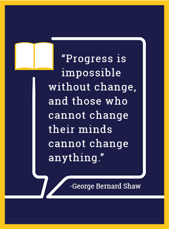 Progress is impossible without change, and those who cannot change their mind cannot change anything. - George Bernard Shaw