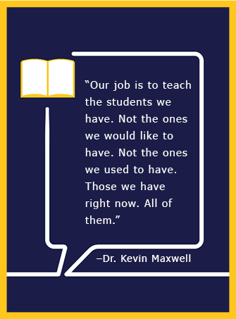 Our job is to teach the students we have. Not the ones we would like to have. Not the ones we used to have. Those we have right now. All of them. - Dr. Kevin Maxwell