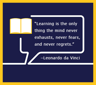 Learning is the only thing the mind never exhausts, never fears and never regrets. - Leonardo da Vinci