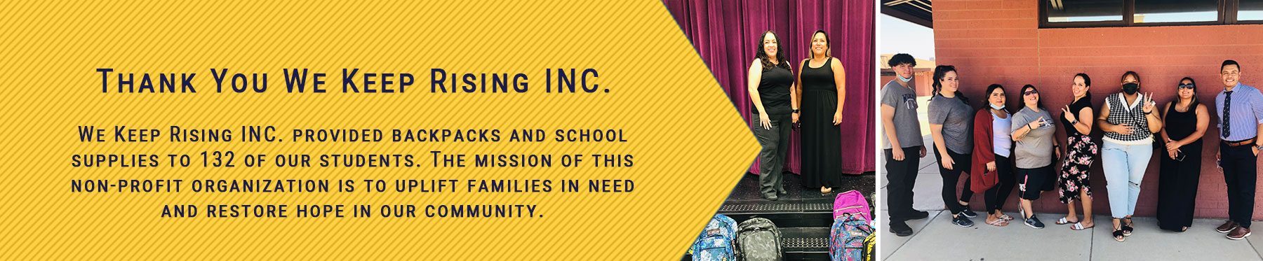 Thank You We Keep Rising INC. We Keep Rising INC. provided backpacks and school supplies to 132 of our students. The mission of this non-profit organization is to uplift families in need and restore hope in our community.