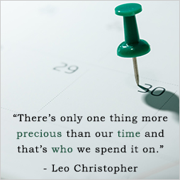 There's only one thing more precious than our time and that's who we spend it on. Leo Christopher