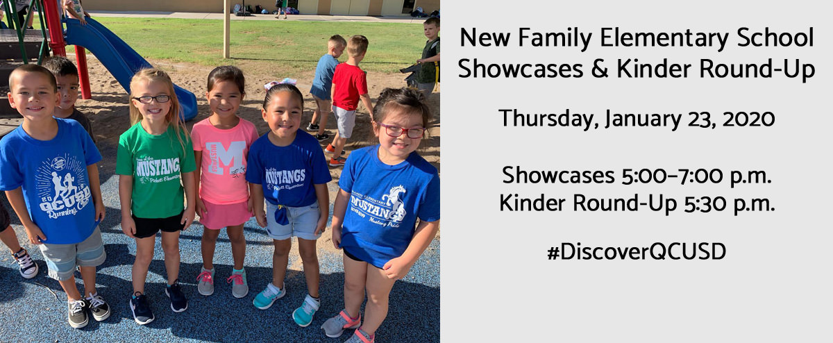 New Family Elementary School Showcases & Kinder Round-Up. Thursday, January 23, 2020. Showcases 5:30 p.m. Kinder Round-Up 5:00–5:30 p.m. #DiscoverQCUSD