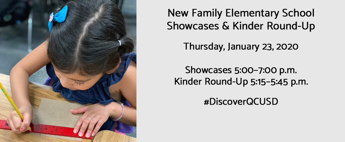New Family Elementary School Showcases & Kinder Round-Up. Thursday, January 23, 2020  Showcases 5:00–7:00 p.m. Kinder Round-Up 5:15–5:45 p.m. #DiscoverQCUSD