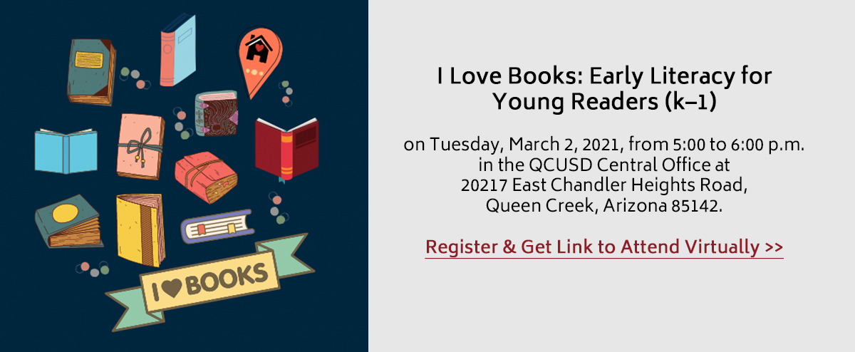 I Love Books: Early Literacy for Young Readers (k–1) on Tuesday, March 2, 2021, from 5:00 to 6:00 p.m. in the QCUSD Central Office at 20217 East Chandler Heights Road, Queen Creek, Arizona 85142.