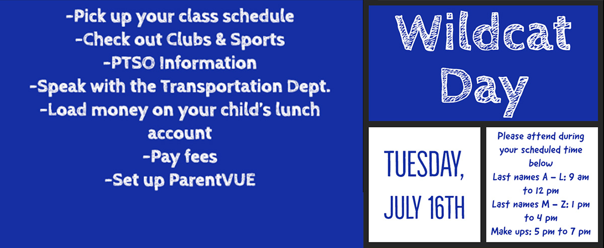 Wildcat Day, Tues., July 16, 2019, Last names: A–L, 9:00 a.m.–12:00 p.m., M–Z, 1:00 p.m.–4:00 p.m., Make-ups: 5:00 p.m.–7:00 p.m., Pick up class schedule, Check out clubs & sports, PTSO, Transportation info., Lunch Accounts, Fees, ParentVUE