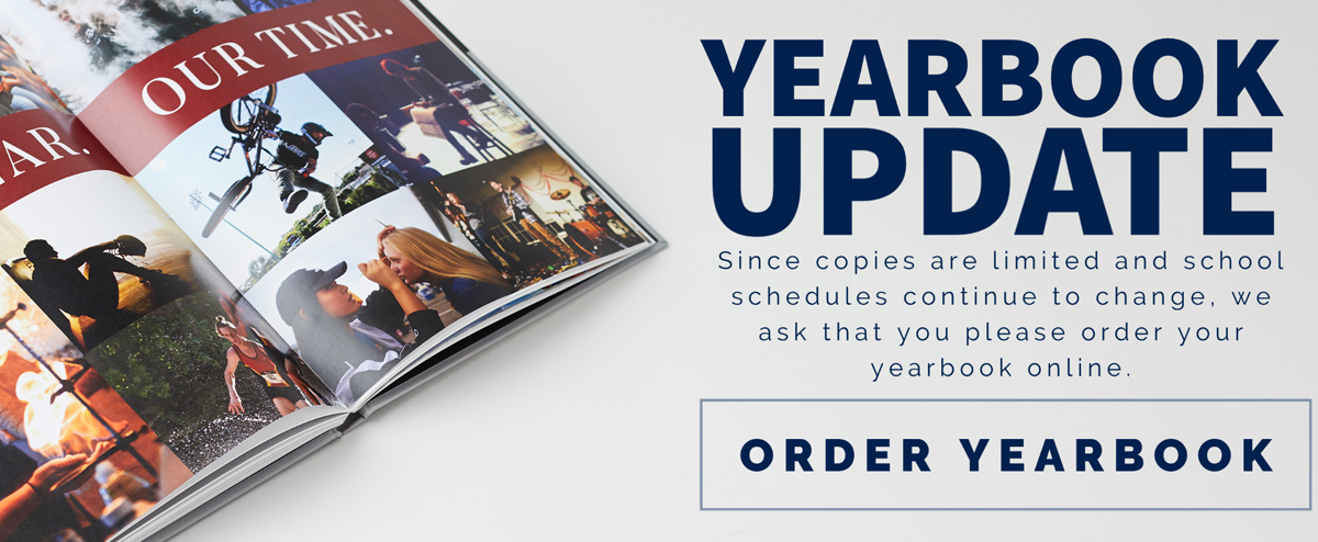 Yearbook Update-Since copies are limited and school schedules continue to change, we ask that you please order your yearbook online