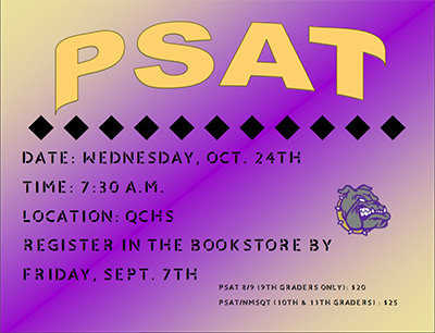 PSAT Date: Wednesday, Oct. 24th Time: 7:30 a.m. Location: QCHS Register in the bookstore by Friday, Sept. 7th PSAT 8/9 (9th graders only) $20 PSAT/NMSQT (10th & 11th graders) $25