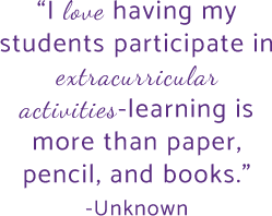 I love having my students participate in extracurricular activities-learning is more than paper, pencil, and books. -Unknown Author