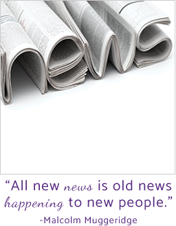All new news is old news happening to new people. - Malcolm Muggeridge