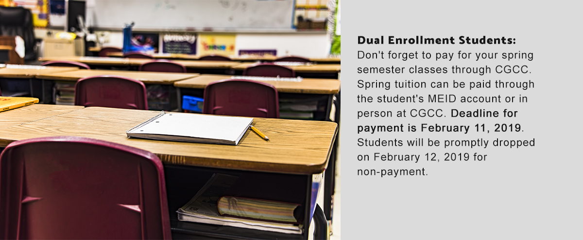 Dual Enrollment Students:  Don't forget to pay for your spring semester classes through CGCC. Spring tuition can be paid through the student's MEID account or in person at CGCC. Deadline for payment is February 11, 2019. Students will be promptly dro