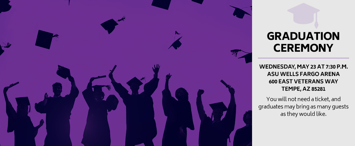 Graduation Ceremony: Wednesday, May 23 at 7:30 p.m. in the ASU Wells Fargo Arena, 600 East Veterans Way, Tempe, AZ 85281. You will not need a ticket, and graduates may bring as many guests as they would like.