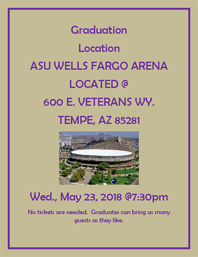 Graduation Location: ASU Wells Fargo Arena, located at 600 E. Veterans Wy., Tempe, AZ 85281. Graduation is on Wednesday, May 23, 2018 at 7:30 pm. No tickets are needed. Graduates can bring as many guests as they like.