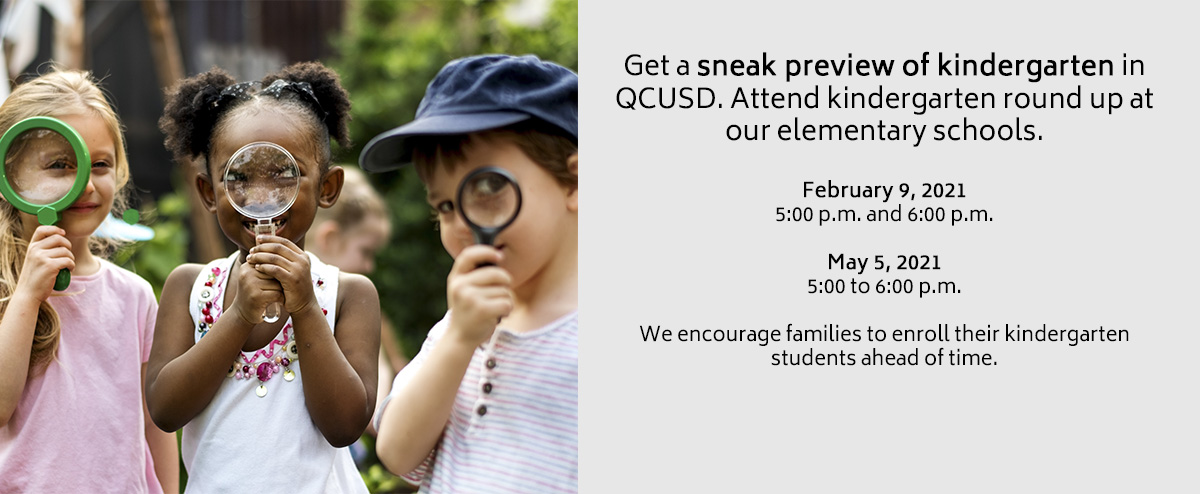 Get a sneak preview of kindergarten in QCUSD. Attend kindergarten round up at our elementary schools.  February 9, 2021 5:00 p.m. 6:00 p.m.  May 5, 2021 5:00 to 6:00 p.m.  We encourage families to enroll their kindergarten students ahead of time.