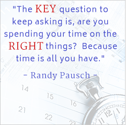 They key question to keep asking is, are you spending your time on the right things? Because time is all you have. Randy Pausch