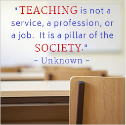 Teaching is not a service, a profession, or a job. It is a pillar of the society. Unknown