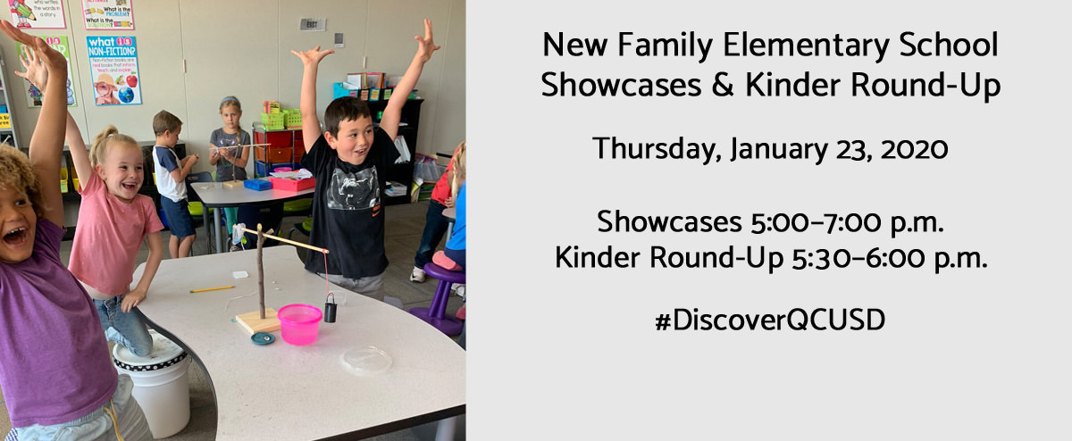 New Family Elementary School Showcases & Kinder Round-Up. Thursday, January 23, 2020. Showcases 5:00–7:00 p.m. Kinder Round-Up 5:30–6:00 p.m. #DiscoverQCUSD